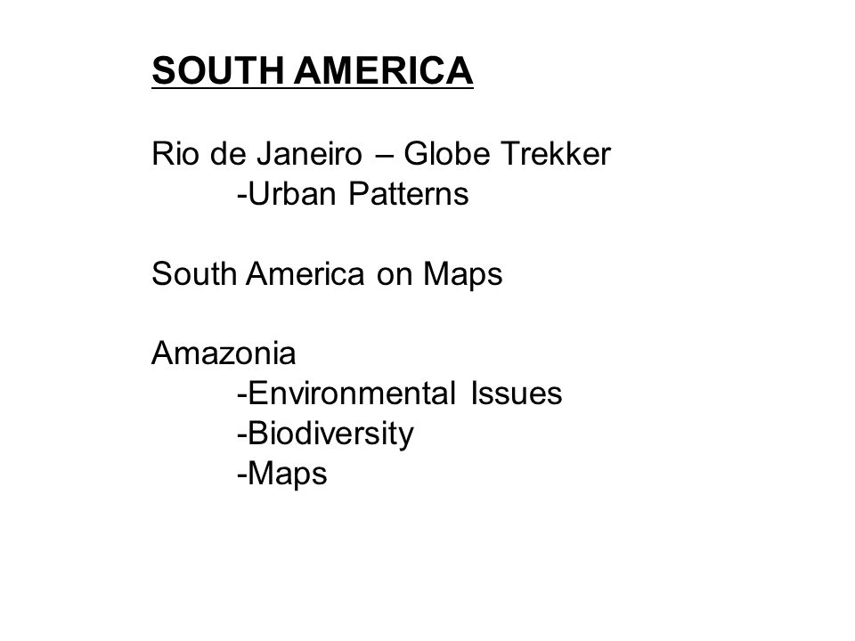 SOUTH AMERICA Rio de Janeiro – Globe Trekker -Urban Patterns South America on Maps Amazonia -Environmental Issues -Biodiversity -Maps