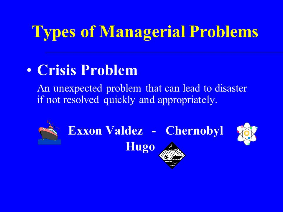Types of Managerial Problems Crisis Problem An unexpected problem that can lead to disaster if not resolved quickly and appropriately. Exxon Valdez -