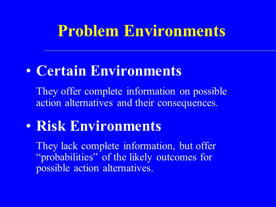 Problem Environments Certain Environments They offer complete information on possible action alternatives and their consequences. Risk Environments Th