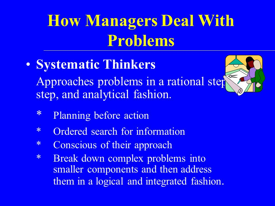 How Managers Deal With Problems Systematic Thinkers Approaches problems in a rational step-by- step, and analytical fashion. * Planning before action