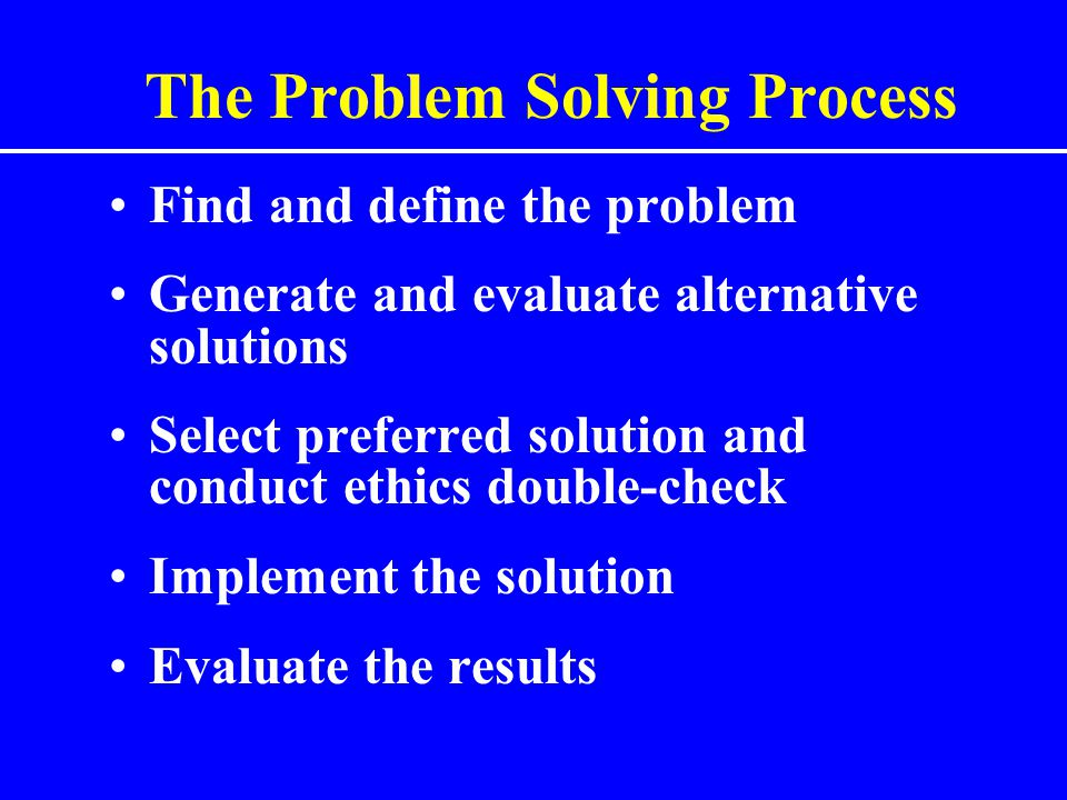 The Problem Solving Process Find and define the problem Generate and evaluate alternative solutions Select preferred solution and conduct ethics doubl