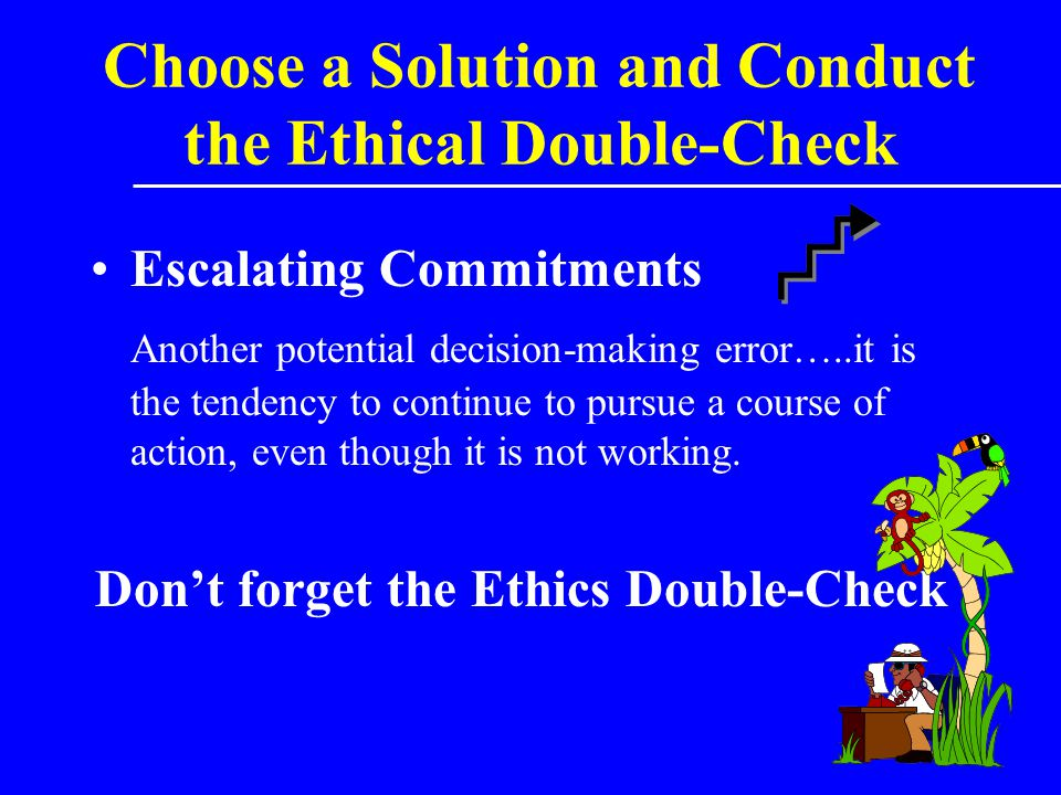 Choose a Solution and Conduct the Ethical Double-Check Escalating Commitments Another potential decision-making error…..it is the tendency to continue