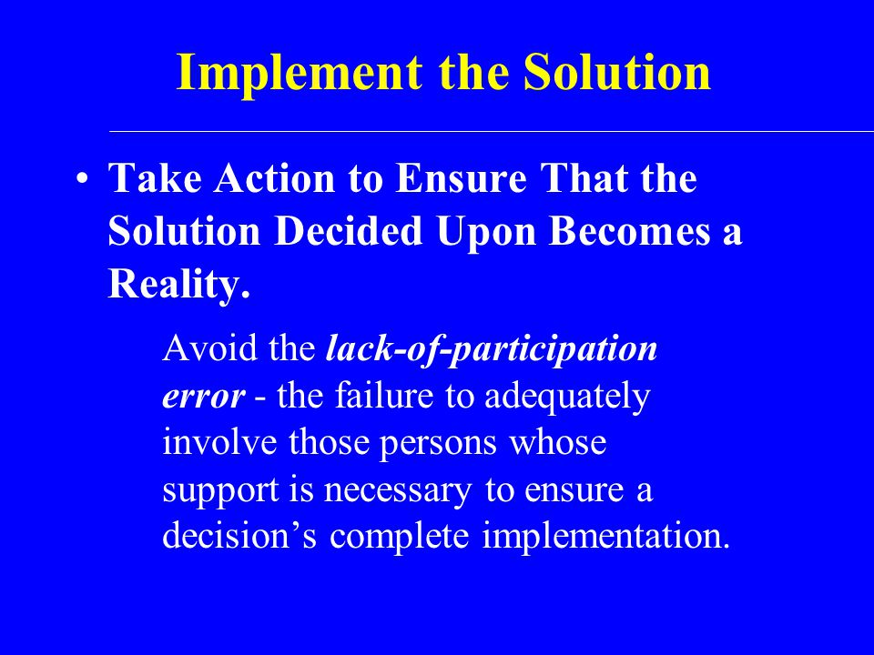 Implement the Solution Take Action to Ensure That the Solution Decided Upon Becomes a Reality. Avoid the lack-of-participation error - the failure to