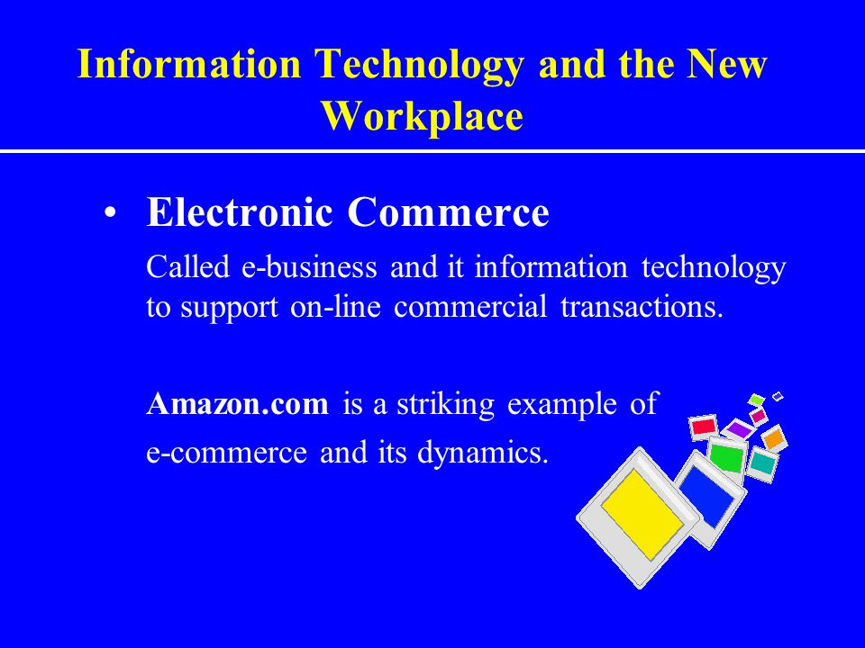 Information Technology and the New Workplace Electronic Commerce Called e-business and it information technology to support on-line commercial transac