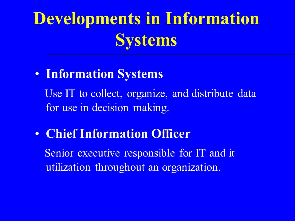 Developments in Information Systems Information Systems Use IT to collect, organize, and distribute data for use in decision making. Chief Information
