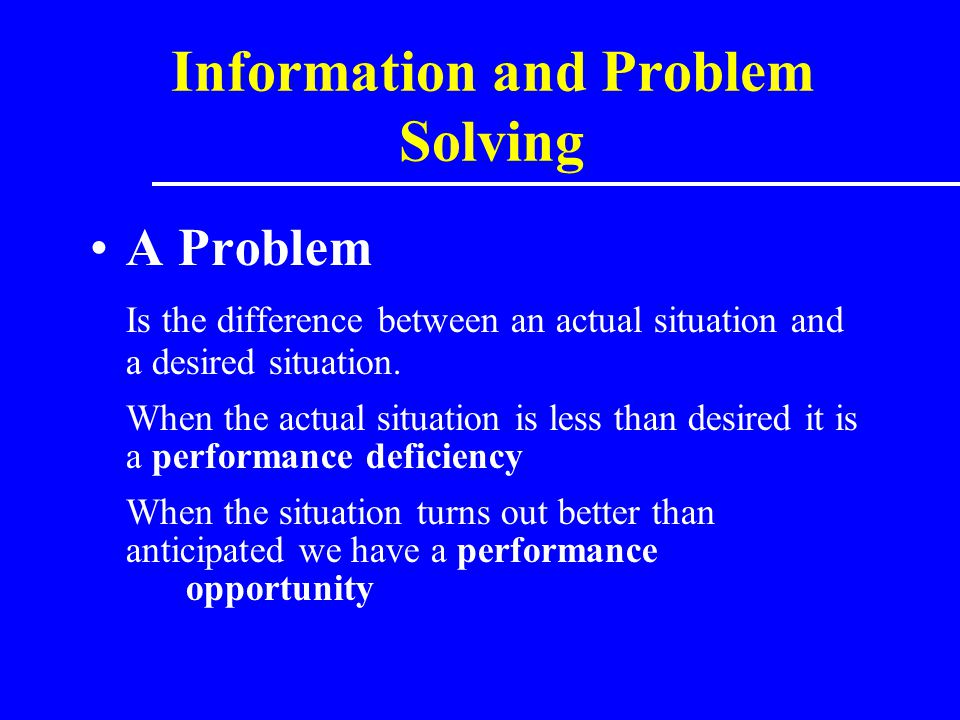 Information and Problem Solving Problem Solving The process of identifying a discrepancy between an actual and desired state of affairs, and then taking action to resolve the discrepancy.