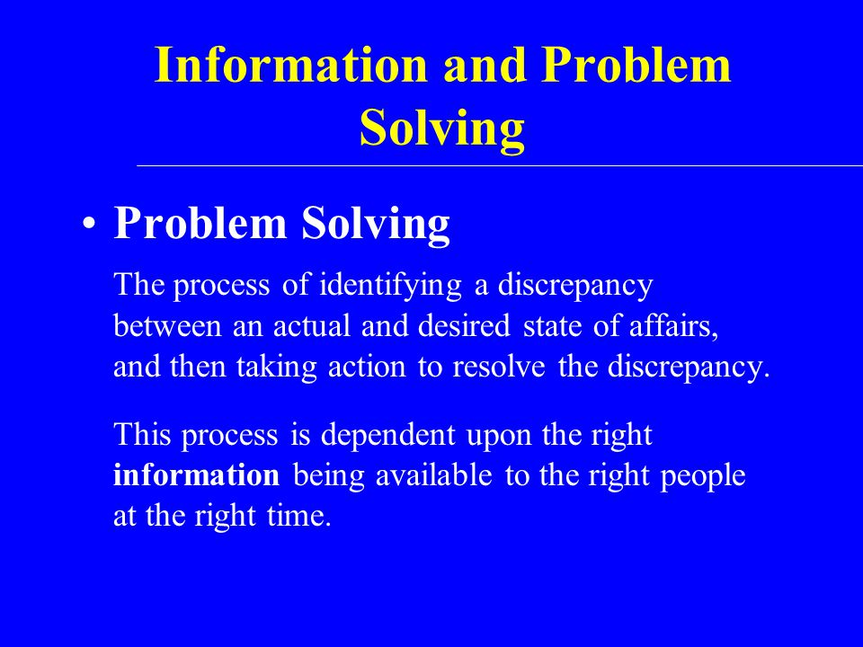Information and Problem Solving Problem Solving The process of identifying a discrepancy between an actual and desired state of affairs, and then taki
