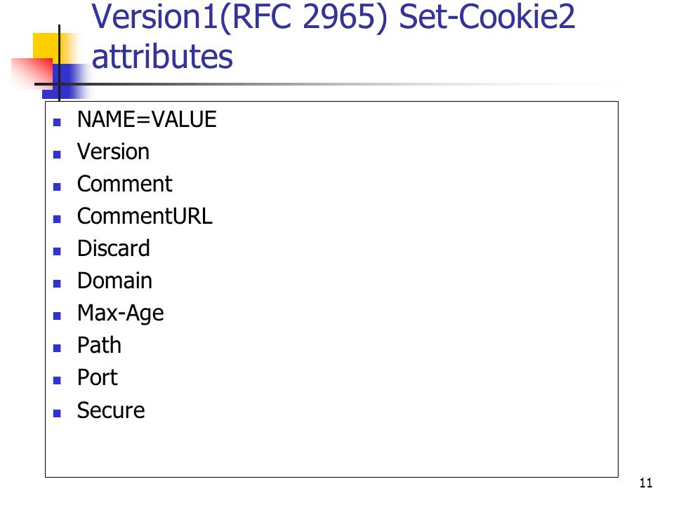 11 Version1(RFC 2965) Set-Cookie2 attributes NAME=VALUE Version Comment CommentURL Discard Domain Max-Age Path Port Secure