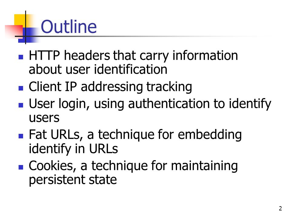 2 Outline HTTP headers that carry information about user identification Client IP addressing tracking User login, using authentication to identify users Fat URLs, a technique for embedding identify in URLs Cookies, a technique for maintaining persistent state