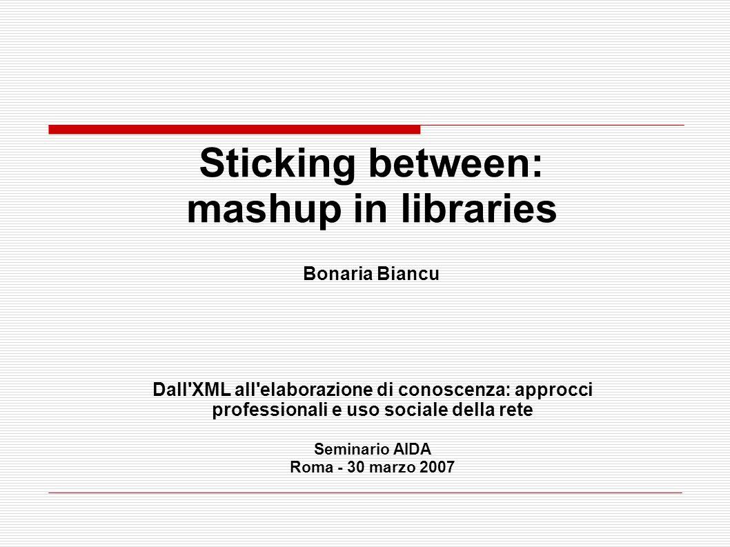 Sticking between: mashup in libraries Bonaria Biancu Dall XML all elaborazione di conoscenza: approcci professionali e uso sociale della rete Seminario AIDA Roma - 30 marzo 2007