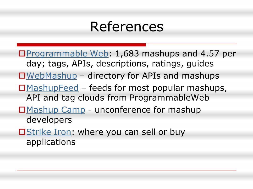 References  Programmable Web: 1,683 mashups and 4.57 per day; tags, APIs, descriptions, ratings, guides Programmable Web  WebMashup – directory for APIs and mashups WebMashup  MashupFeed – feeds for most popular mashups, API and tag clouds from ProgrammableWeb MashupFeed  Mashup Camp - unconference for mashup developers Mashup Camp  Strike Iron: where you can sell or buy applications Strike Iron
