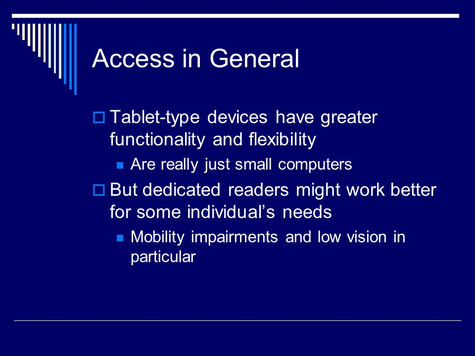 Access in General  Tablet-type devices have greater functionality and flexibility Are really just small computers  But dedicated readers might work better for some individual's needs Mobility impairments and low vision in particular