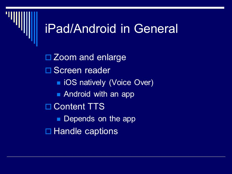 iPad/Android in General  Zoom and enlarge  Screen reader iOS natively (Voice Over) Android with an app  Content TTS Depends on the app  Handle captions