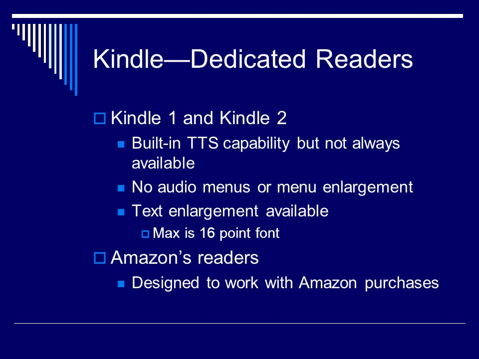 Kindle—Dedicated Readers  Kindle 1 and Kindle 2 Built-in TTS capability but not always available No audio menus or menu enlargement Text enlargement available  Max is 16 point font  Amazon's readers Designed to work with Amazon purchases