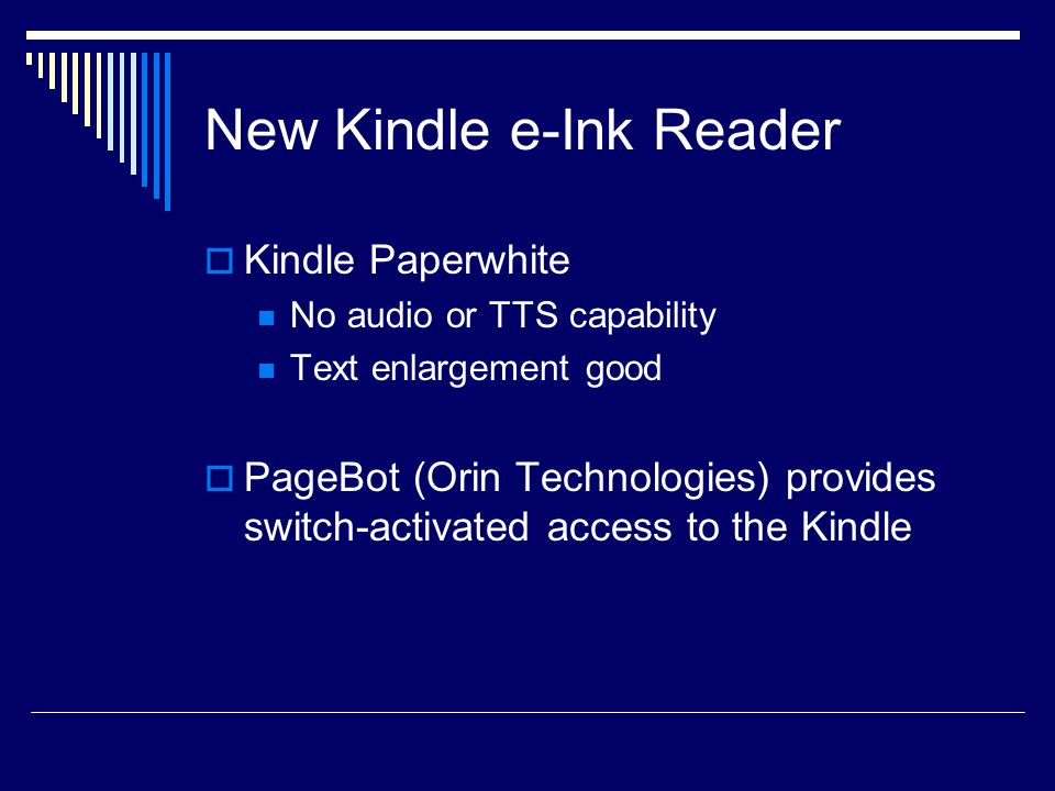 New Kindle e-Ink Reader  Kindle Paperwhite No audio or TTS capability Text enlargement good  PageBot (Orin Technologies) provides switch-activated access to the Kindle