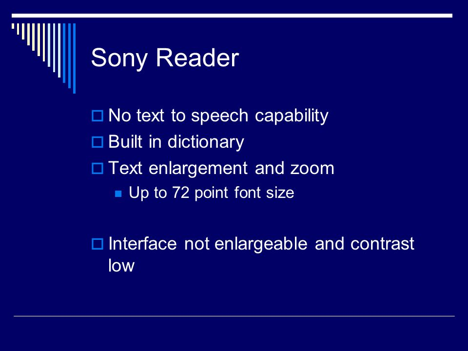 Sony Reader  No text to speech capability  Built in dictionary  Text enlargement and zoom Up to 72 point font size  Interface not enlargeable and contrast low