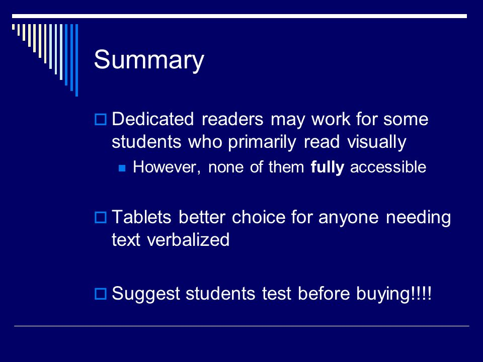Summary  Dedicated readers may work for some students who primarily read visually However, none of them fully accessible  Tablets better choice for anyone needing text verbalized  Suggest students test before buying!!!!