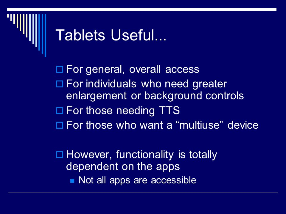 Tablets Useful...  For general, overall access  For individuals who need greater enlargement or background controls  For those needing TTS  For th