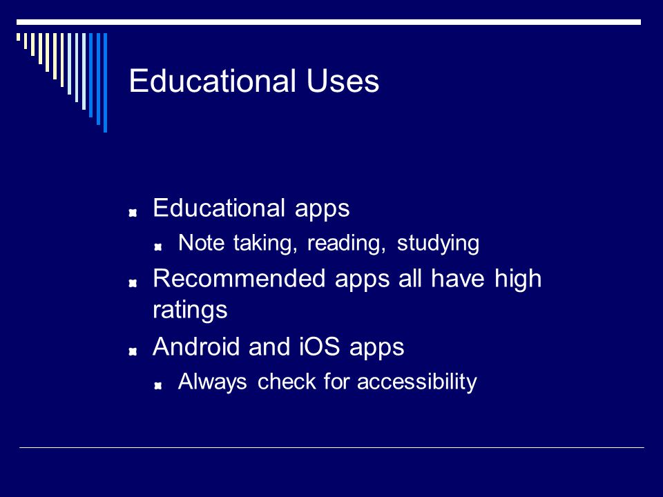 Educational Uses Educational apps Note taking, reading, studying Recommended apps all have high ratings Android and iOS apps Always check for accessibility