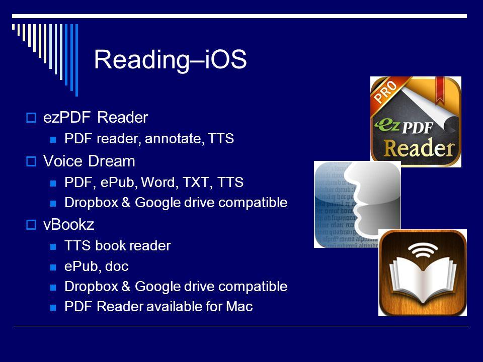 Reading–iOS  ezPDF Reader PDF reader, annotate, TTS  Voice Dream PDF, ePub, Word, TXT, TTS Dropbox & Google drive compatible  vBookz TTS book reader ePub, doc Dropbox & Google drive compatible PDF Reader available for Mac