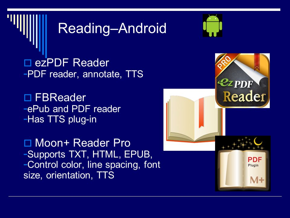  ezPDF Reader - PDF reader, annotate, TTS  FBReader - ePub and PDF reader - Has TTS plug-in  Moon+ Reader Pro - Supports TXT, HTML, EPUB, - Control color, line spacing, font size, orientation, TTS Reading–Android
