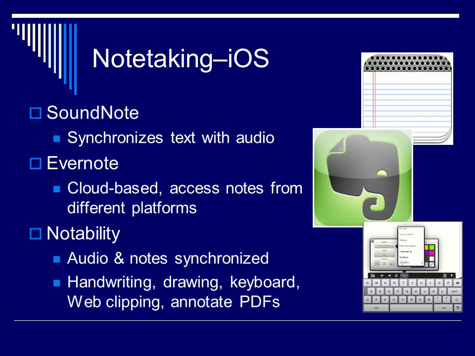 Notetaking–iOS  SoundNote Synchronizes text with audio  Evernote Cloud-based, access notes from different platforms  Notability Audio & notes synchronized Handwriting, drawing, keyboard, Web clipping, annotate PDFs