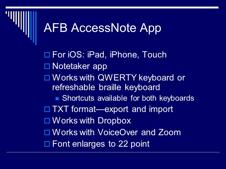 AFB AccessNote App  For iOS: iPad, iPhone, Touch  Notetaker app  Works with QWERTY keyboard or refreshable braille keyboard Shortcuts available for both keyboards  TXT format—export and import  Works with Dropbox  Works with VoiceOver and Zoom  Font enlarges to 22 point
