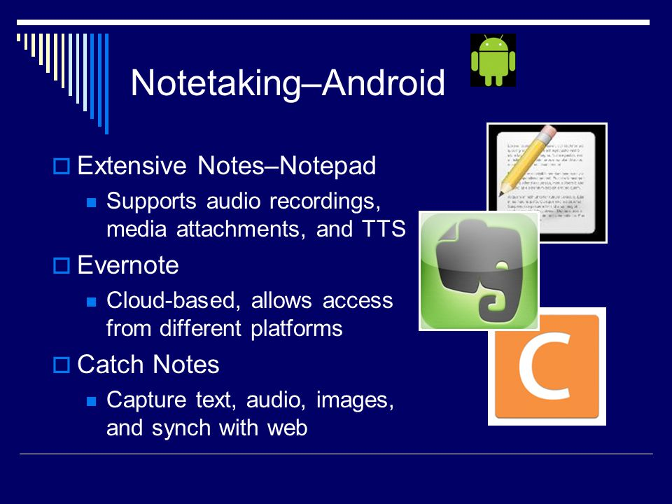 Notetaking–Android  Extensive Notes–Notepad Supports audio recordings, media attachments, and TTS  Evernote Cloud-based, allows access from different platforms  Catch Notes Capture text, audio, images, and synch with web