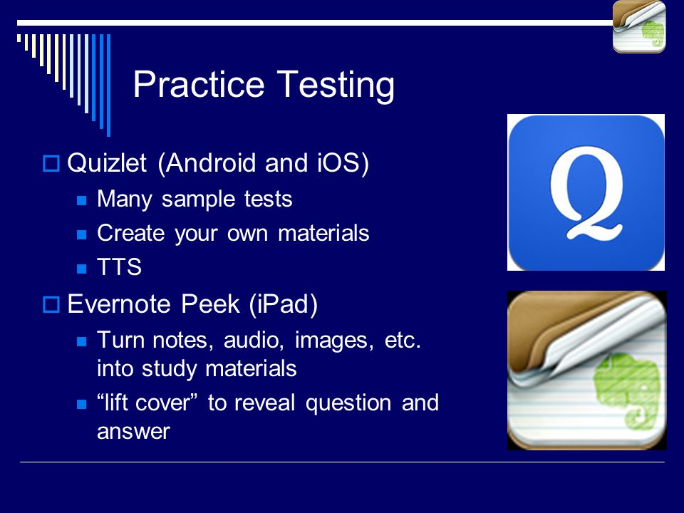 Practice Testing  Quizlet (Android and iOS) Many sample tests Create your own materials TTS  Evernote Peek (iPad) Turn notes, audio, images, etc.