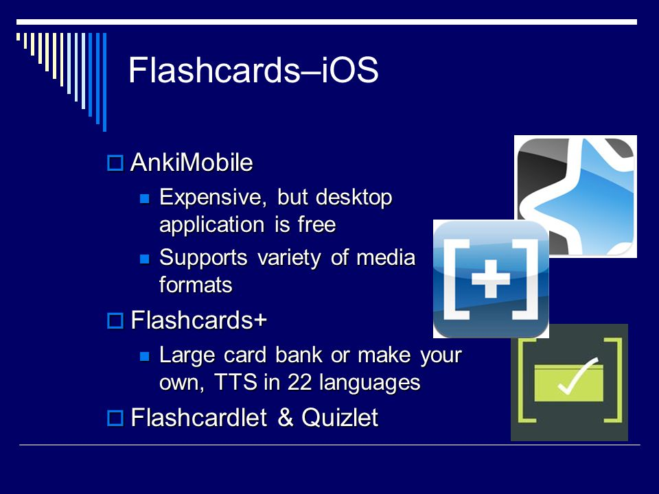 Flashcards–iOS  AnkiMobile Expensive, but desktop application is free Expensive, but desktop application is free Supports variety of media formats Supports variety of media formats  Flashcards+ Large card bank or make your own, TTS in 22 languages Large card bank or make your own, TTS in 22 languages  Flashcardlet & Quizlet