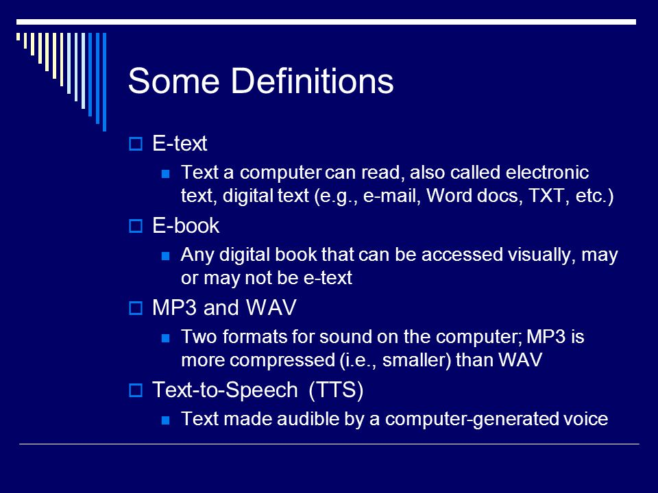 Some Definitions  E-text Text a computer can read, also called electronic text, digital text (e.g., e-mail, Word docs, TXT, etc.)  E-book Any digital book that can be accessed visually, may or may not be e-text  MP3 and WAV Two formats for sound on the computer; MP3 is more compressed (i.e., smaller) than WAV  Text-to-Speech (TTS) Text made audible by a computer-generated voice