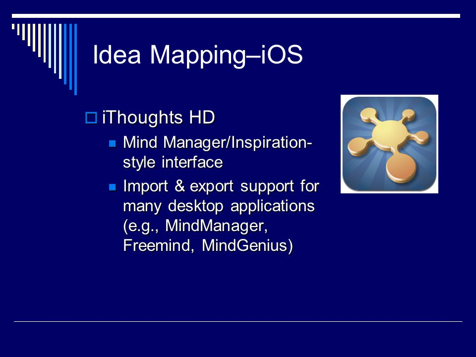 Idea Mapping–iOS  iThoughts HD Mind Manager/Inspiration- style interface Mind Manager/Inspiration- style interface Import & export support for many desktop applications (e.g., MindManager, Freemind, MindGenius) Import & export support for many desktop applications (e.g., MindManager, Freemind, MindGenius)