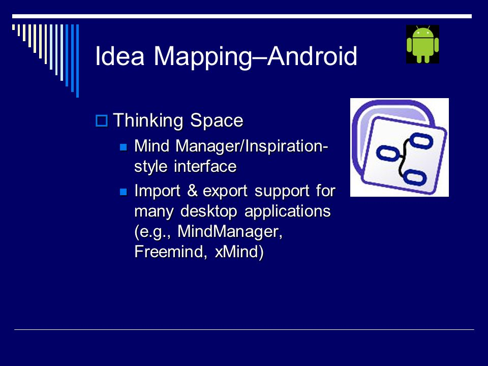 Idea Mapping–Android  Thinking Space Mind Manager/Inspiration- style interface Mind Manager/Inspiration- style interface Import & export support for many desktop applications (e.g., MindManager, Freemind, xMind) Import & export support for many desktop applications (e.g., MindManager, Freemind, xMind)