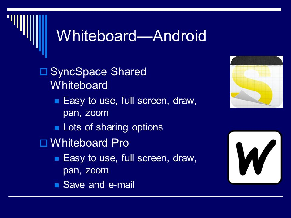 Whiteboard—Android  SyncSpace Shared Whiteboard Easy to use, full screen, draw, pan, zoom Lots of sharing options  Whiteboard Pro Easy to use, full screen, draw, pan, zoom Save and e-mail