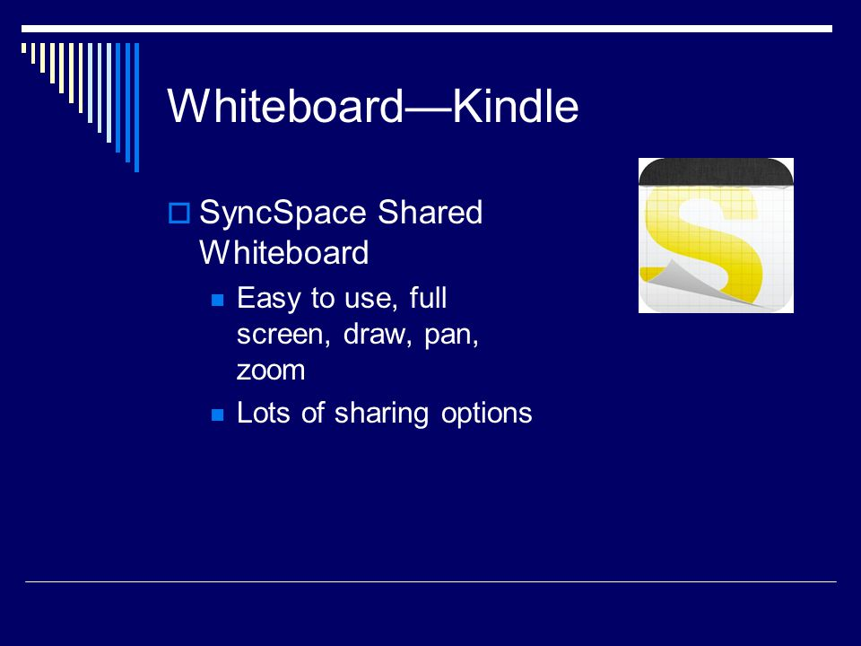Whiteboard—Kindle  SyncSpace Shared Whiteboard Easy to use, full screen, draw, pan, zoom Lots of sharing options
