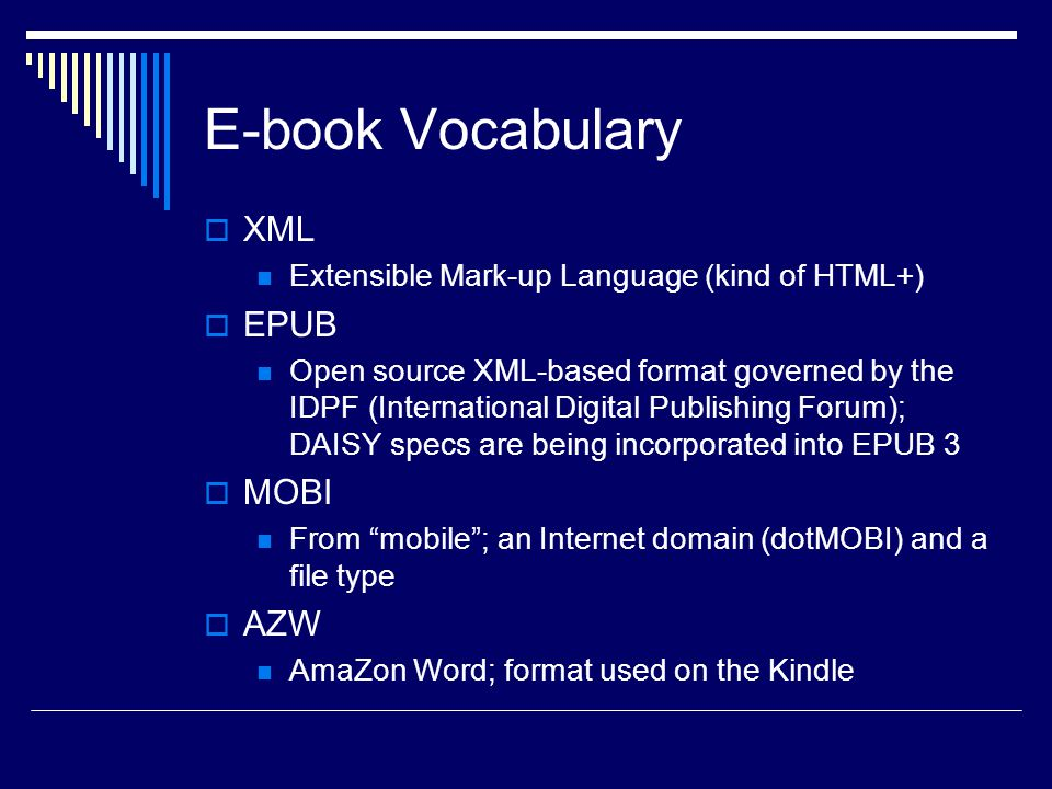 E-book Vocabulary  XML Extensible Mark-up Language (kind of HTML+)  EPUB Open source XML-based format governed by the IDPF (International Digital Publishing Forum); DAISY specs are being incorporated into EPUB 3  MOBI From mobile ; an Internet domain (dotMOBI) and a file type  AZW AmaZon Word; format used on the Kindle