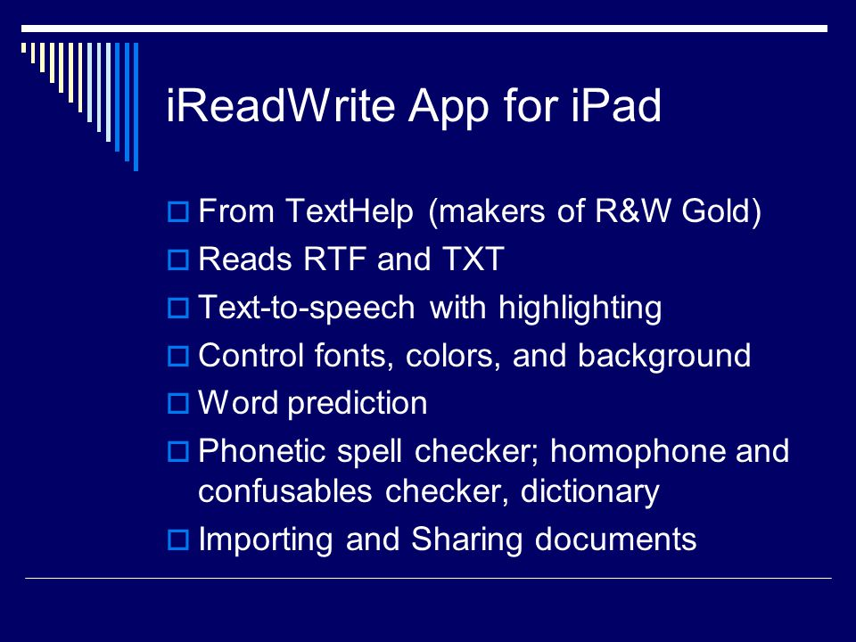 iReadWrite App for iPad  From TextHelp (makers of R&W Gold)  Reads RTF and TXT  Text-to-speech with highlighting  Control fonts, colors, and background  Word prediction  Phonetic spell checker; homophone and confusables checker, dictionary  Importing and Sharing documents