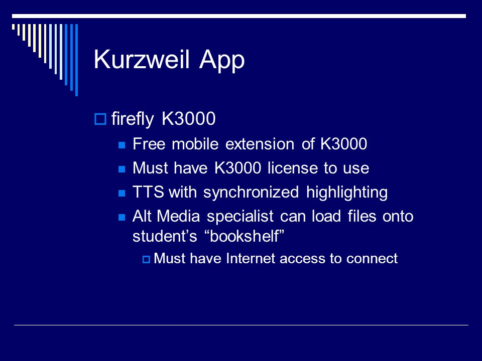 Kurzweil App  firefly K3000 Free mobile extension of K3000 Must have K3000 license to use TTS with synchronized highlighting Alt Media specialist can load files onto student's bookshelf  Must have Internet access to connect