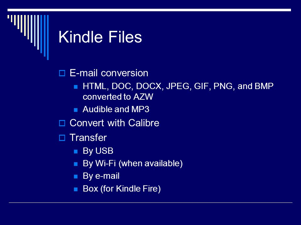 Kindle Files  E-mail conversion HTML, DOC, DOCX, JPEG, GIF, PNG, and BMP converted to AZW Audible and MP3  Convert with Calibre  Transfer By USB By Wi-Fi (when available) By e-mail Box (for Kindle Fire)