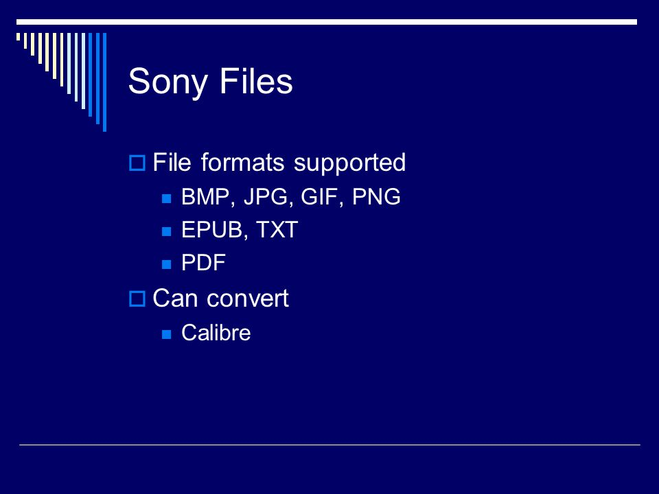 Sony Files  File formats supported BMP, JPG, GIF, PNG EPUB, TXT PDF  Can convert Calibre
