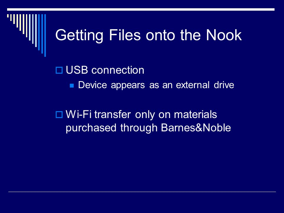 Getting Files onto the Nook  USB connection Device appears as an external drive  Wi-Fi transfer only on materials purchased through Barnes&Noble