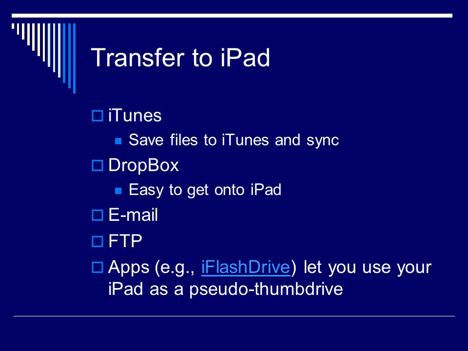 Transfer to iPad  iTunes Save files to iTunes and sync  DropBox Easy to get onto iPad  E-mail  FTP  Apps (e.g., iFlashDrive) let you use your iPad as a pseudo-thumbdriveiFlashDrive