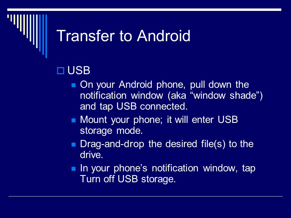 Transfer to Android  USB On your Android phone, pull down the notification window (aka window shade ) and tap USB connected.