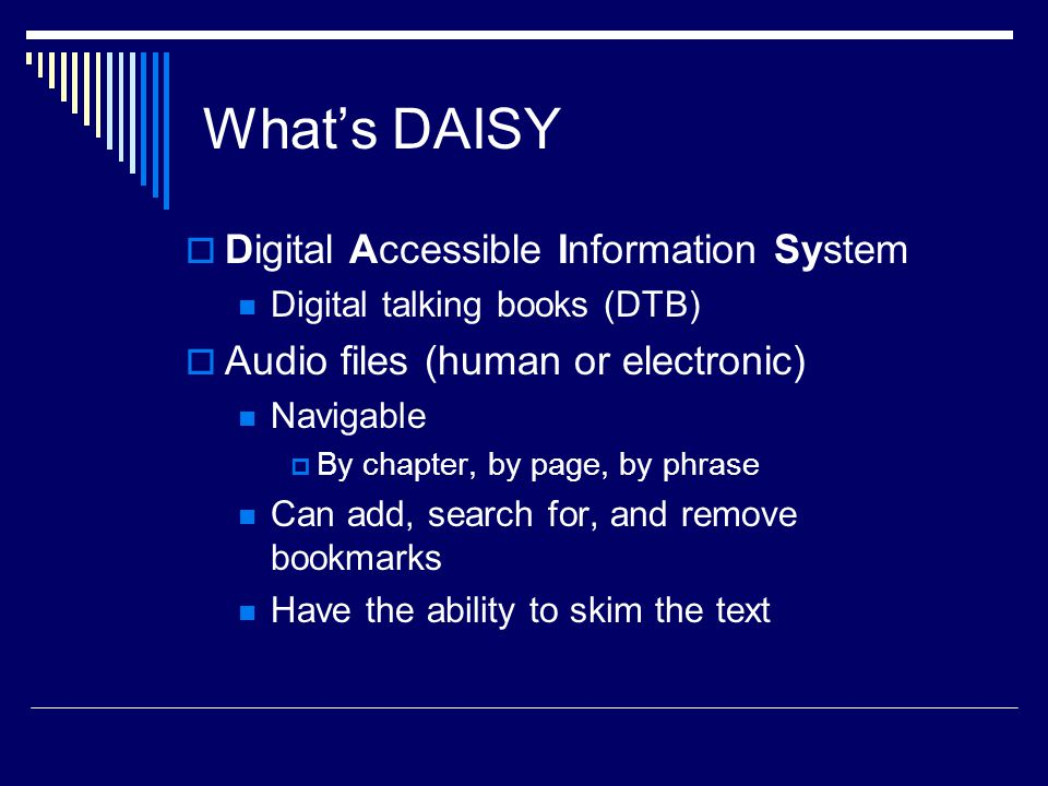 What's DAISY  Digital Accessible Information System Digital talking books (DTB)  Audio files (human or electronic) Navigable  By chapter, by page, by phrase Can add, search for, and remove bookmarks Have the ability to skim the text