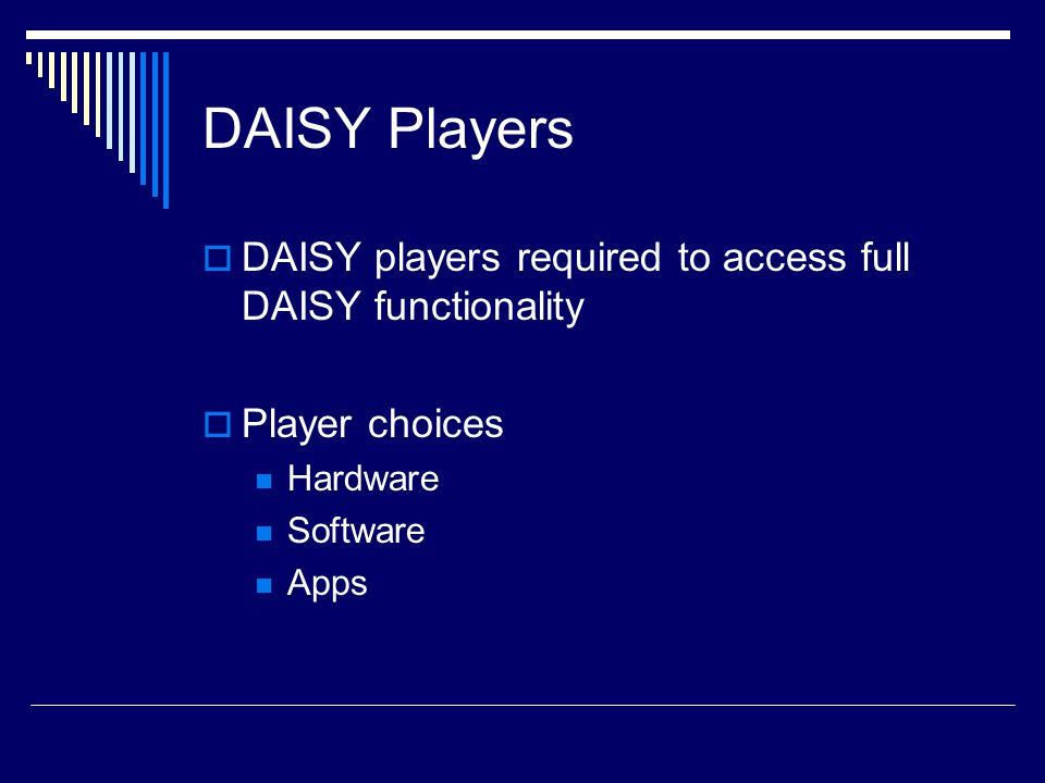 DAISY Players  DAISY players required to access full DAISY functionality  Player choices Hardware Software Apps
