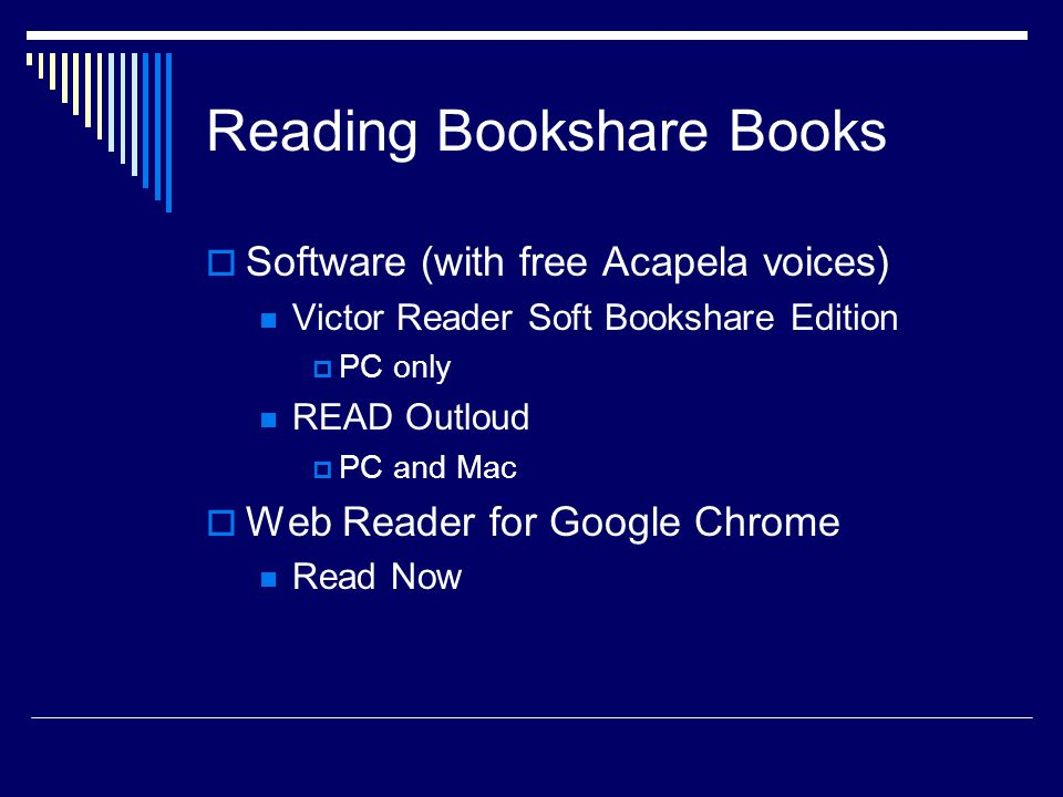 Reading Bookshare Books  Software (with free Acapela voices) Victor Reader Soft Bookshare Edition  PC only READ Outloud  PC and Mac  Web Reader for Google Chrome Read Now