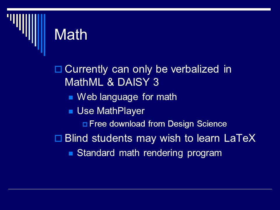 Math  Currently can only be verbalized in MathML & DAISY 3 Web language for math Use MathPlayer  Free download from Design Science  Blind students may wish to learn LaTeX Standard math rendering program