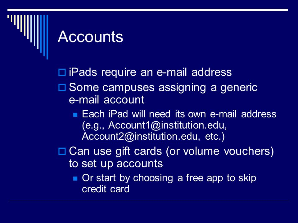 Accounts  iPads require an e-mail address  Some campuses assigning a generic e-mail account Each iPad will need its own e-mail address (e.g., Account1@institution.edu, Account2@institution.edu, etc.)  Can use gift cards (or volume vouchers) to set up accounts Or start by choosing a free app to skip credit card