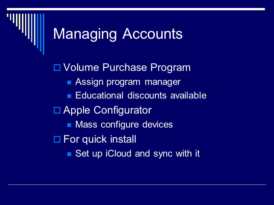Managing Accounts  Volume Purchase Program Assign program manager Educational discounts available  Apple Configurator Mass configure devices  For quick install Set up iCloud and sync with it