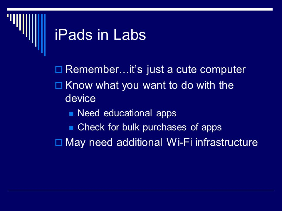 iPads in Labs  Remember…it's just a cute computer  Know what you want to do with the device Need educational apps Check for bulk purchases of apps  May need additional Wi-Fi infrastructure